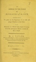 view An address to the public on diseases of the eye intended chiefly to point out the importance of an early and proper attention in such cases : with remarks on a method lately adopted of treating one of the most frequent diseases to which the eye is subject / by J. Taylor.