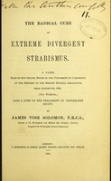 view The radical cure of extreme divergent strabismus : a paper read in the Senate House of the University of Cambridge at the meeting of the British Medical Association, held August 4th, 1864 / by James Vose Solomon.