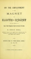 view On the employment of the magnet and electro-magnet in the removal of iron & steel fragments from the interior of the eye / by Simeon Snell.