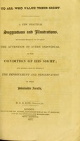 view To all who value their sight : a few practical suggestions and illustrations, intended briefly to awaken the attention of every individual to the condition of his sight; and to enable him to promote the improvement and preservation of that invaluable faculty / by R. B. Bate, Optician.
