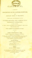 """view Cataract : a familiar description of its nature, symptoms, and ordinary modes of treatment, particularly with reference to the system devised, and carried into extensive operation, by the author, at the """"Royal Infirmary for Cataract"""" and in his private practice, with almost invariable success / by John Stevenson."""