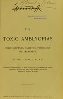 view The toxic amblyopias : their symptoms, varieties, pathology and treatment / by Casey A. Wood.