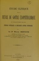 view Étude clinique sur la fièvre du goitre exophthalmique : et comparativement sur les fièvres spéciales a quelques autres névroses / par Henry Bertoye.