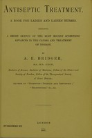 view Antiseptic treatment : a book for ladies and ladies' nurses : containing a short sketch of the most recent scientific advances in the causes and treatment of disease / by A. E. Bridger.