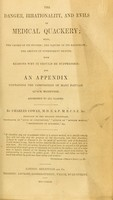 view The danger, irrationality, and evils of medical quackery : also, the causes of its success : the nature of its machinery : the amount of government profits : with reasons why it should be suppressed : and an appendix containing the composition of many popular quack medicines : addressed to all classes