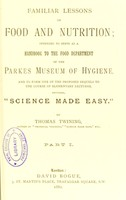 """view Familiar lessons on food and nutrition : intended to serve as a handbook to the Food Department of the Parkes Museum of Hygiene, and to form one of the proposed sequels to the course of elementary lectures, entitled, """"Science made easy."""" Pt. 1 / by Thomas Twining."""