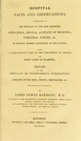 view Hospital facts and observations, illustrative of the efficacy of the new remedies, strychnia, brucia, acetate of morphia, veratria, iodine, &c. in several morbid conditions of the system; with a comparative view of the treatment of chorea, and some cases of diabetes, a report on the efficacy of sulphureous fumigations in diseases of the skin, chronic rheumatism, &c / by James Lomax Bardsley.