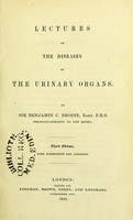 view Lectures on the diseases of the urinary organs / by Sir Benjamin C. Brodie.