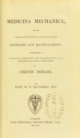 view Medicina mechanica, or, The theory and practice of active and passive exercises and manipulations : considered as a branch of therapeutics, and as adapted both to the treatment and cure of many forms of chronic disease / by John W.F. Blundell.