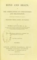 view Mind and brain, or, The correlations of consciousness and organisation; systemically investigated and applied to philosophy, mental science and practice / by Thomas Laycock.