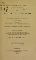 view A new view of insanity : the duality of the mind proved by the structure, functions, and diseases of the brain, and by the phenomena of mental derangement, and shewn to be essential to moral responsibility. With an appendix: 1. On the influence of religion on insanity. 2. Conjectures on the nature of the mental operations. 3. On the management of lunatic asylums / by A.L. Wigan.