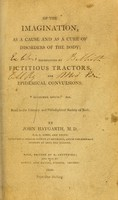 view Of the imagination, as a cause and as a cure of disorders of the body; exemplified by fictitious tractors, and epidemical convulsions. Read to the Literary and Philosophical Society of Bath