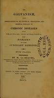 view On galvanism : with observations on its chymical properties and medical efficacy in chronic diseases with practical illustrations; also remarks on some auxiliary remedies / by M. La Beaume.