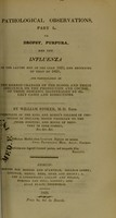 view Pathological observations, Part I. on dropsy, purpura and the influenza of the latter end of the year 1822, and beginning of that of 1823; and particularly on the morbid changes of the blood, and their influence on the production and course of the diseases, illustraled [sic] by select cases and dissections / by William Stoker ...