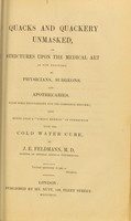 """view Quacks and quackery unmasked, or, Strictures upon the medical art as now practised by physicians, surgeons, and apothecaries : with some regulations for its complete reform ; and hints upon a """"simple method"""" in connection with the cold water cure / by J.E. Feldmann."""