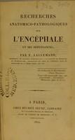 view Recherches anatomico-pathologiques sur l'encéphale et ses dépendances / par F. Lallemand.