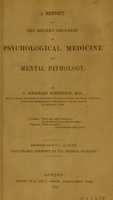 view A report on the recent progress of psychological medicine and mental pathology / by C. Lockhart Robertson.
