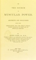 view The source of muscular power : arguments and conclusions drawn from observations upon the human subject, under conditions of rest and of muscular exercise / by Austin Flint.