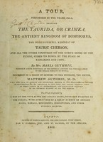 view A tour performed in the years 1795-6 through the Taurida, or Crimea, the ancient kingdom of Bosphorus, the once-powerful republic of Tauric Cherson, and all the other countries on the north shore of the Euxine, ceded to Russia by the peace of Kainardgi and Jassy / By Mrs. Maria Guthrie ... described in a series of letters to her husband, the editor, Matthew Guthrie, M.D. The whole illustrated by a map ... with engravings of a great number of ancient coins, medals, monuments, inscriptions, and other curious objects.
