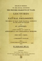 view Lectures on natural philosophy the result of many years' practical experience of the facts elucidated. With an appendix: containing, a great number and variety of astronomical and geographical problems. Also some useful tables, and a comprehensive vocabulary / [Margaret Bryan].