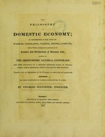 view The philosophy of domestic economy; as exemplified in the mode of warming, ventilating, washing, drying, & cooking, and in various arrangements contributing to the comfort and convenience of domestic life, adopted in the Derbyshire General Infirmary, and ... in several other public buildings / [Charles Sylvester].