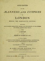 view Anecdotes of the manners and customs of London during the eighteenth century, including the charities ... with a review of the state of society in 1807, to which is added, a sketch of the domestic and ecclesiastical architecture, and of the various improvements in the metropolis / By James Peller Malcolm.