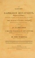 view The nativity of Napoleon Bonaparte, emperor of France. Calculated according to the genuine rules and precepts of the learned Claudius Ptolemy ... To which is added, an examination of a treatise published [by Thomas Orger] on this geniture. Exhibiting the cause of error in the radix, etc / By John Worsdale.