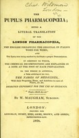 view The pupil's pharmacopoeia; being a literal translation of the London Pharmacopoeia, the English following the original in italics word for word : and the Latin text being marked to facilitate a proper pronunciation In addition to which, the chemical decompositions are explained in a note at the foot of each preparation. To the whole is annexed, a table exhibiting at one view, the names of medicines, with their properties, doses, and antidotes ... etc / By W. Maugham.