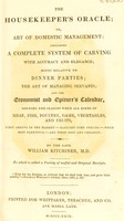 view The housekeeper's oracle; or, art of domestic management. Containing a complete system of carving with accuracy and elegance : hints relative to dinner parties the art of managing servants and the economist and epicure's calendar ... / [Preface by the late William Kitchiner].
