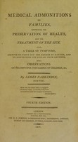 view Medical admonitions to families, respecting the preservation of health, and the treatment of the sick ... With observations on the improper indulgence of children / [James Parkinson].