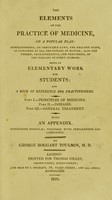 view Elements of the practice of medicine : on a popular plan ... being an elementary work for students; and a book of reference for practitioners ... With an appendix containing formulae; together with preparations and compounds / by George Hoggart Toulmin.