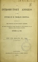 view An introductory address on the future of St. Thomas's Hospital : delivered at the Hospital in the Surrey Gardens, on the occasion of the opening of the session of its Medical and Surgical College, October 1st, 1862 / by John Syer Bristowe.