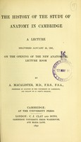 view The history of the study of anatomy in Cambridge : a lecture delivered January 29, 1891, on the opening of the new anatomical lecture room
