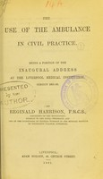 view The use of the ambulance in civil practice : being a portion of the inaugural address at the Liverpool Medical Institution, session 1881-82 / by Reginald Harrison.