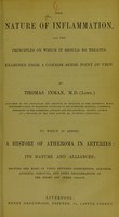 view The nature of inflammation, and the principles on which it should be treated, examined from a common sense point of view / by Thomas Inman. To which is added, A history of atheroma in arteries, its nature and alliances, showing the bond of union between consumption, aneurism, apoplexy, scrofula, and fatty degenerations of the heart and other organs.
