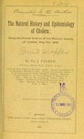 view The natural history and epidemiology of cholera : being the annual oration of the Medical Society of London, May 7, 1888 / by Sir J. Fayrer.