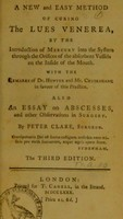 view A new and easy method of curing the lues venerea : by the introduction of mercury into the system through the orifices of the absorbent vessels on the inside of the mouth, with the remarks of Dr. Hunter and Mr. Cruikshank in favour of this practice : also an essay on abscesses, and other observations in surgery / by Peter Clare.