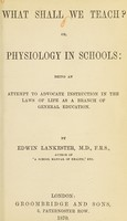 view What shall we teach?, or, Physiology in schools : being an attempt to advocate instruction in the laws of life as a branch of general education / by Edwin Lankester.