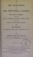 view The habitations of the industrial classes : their influence on the physical and on the social and moral condition of these classes, showing the necessity for legislative enactments : being an address, delivered at Crosby Hall, November 27th, 1850 / by Hector Gavin.