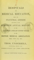 view On hospitals and medical education : being the inaugural address delivered at the fifteenth Annual Meeting of the Birmingham & Midland Counties' Branch of the British Medical Association, held June 17th, 1870 / by Thos. Underhill.
