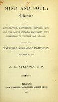 view Mind and soul : a lecture on the intellectual differences between man and the lower animals, especially with reference to instinct and reason : delivered at the Wakefield Mechanics' Institution, November 27, 1848 / by J.G. Atkinson.