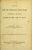 view Has the law of natural selection by survival of the fittest failed in the case of man? / by Lawson Tait.
