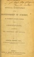 view The official resignation of the Professorship of Surgery, in University College, London : with observations, addressed to the President and Council / by Samuel Cooper.