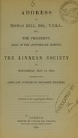 view Address of Thomas Bell, Esq., V.P.R.S., etc., the President, read at the anniversary meeting of the Linnean Society on Wednesday, May 24, 1854 : together with obituary notices of deceased members.