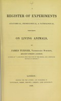 view A register of experiments anatomical, physiological, & pathological, performed on living animals / by James Turner.