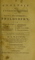 view Analysis of a course of lectures on natural and experimental philosophy : viz. 1. Properties of matter, 2. Mechanics, 3. Chemistry, 4 and 5. Pneumatics, 6. Hydrostatics, 7. Electricity, 8. Electricity [sic], 9. Optics, 10. Use of the globes, &c., 11 and 12. Astronomy / by A. Walker.