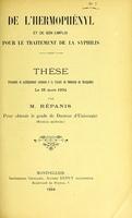 view De l'hermophényl et de son emploi pour le traitement de la syphilis : thèse présentée et publiquement soutenue à la Faculté de médecine de Montpellier le 26 mars 1904 / par M. Répanis.