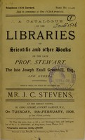 view A catalogue of the libraries of scientific and other books of the late Prof. Stewart, the late Joseph Exall Greenhill, Esq., and others : which will be sold by auction by Mr. J.C. Stevens, at his great rooms, 38, King Street, Covent Garden, W.C., on Tuesday, 11th February, 1908, at one o'clock precisely.