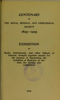 view Centenary of the Royal Medical and Chirurgical Society 1805-1905 : exhibition of books, instruments, and other objects of interest, brought together mainly for the purpose of illustrating the condition of medicine at the time the Society was established.
