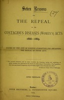 view Seven reasons for the repeal of the Contagious Diseases (Women's) Acts 1866-1869 / issued by the City of London Committee for obtaining the repeal of those Acts.